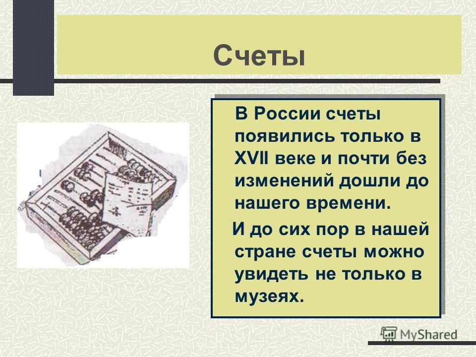 Счеты В России счеты появились только в XVII веке и почти без изменений дошли до нашего времени. И до сих пор в нашей стране счеты можно увидеть не только в музеях. В России счеты появились только в XVII веке и почти без изменений дошли до нашего вре