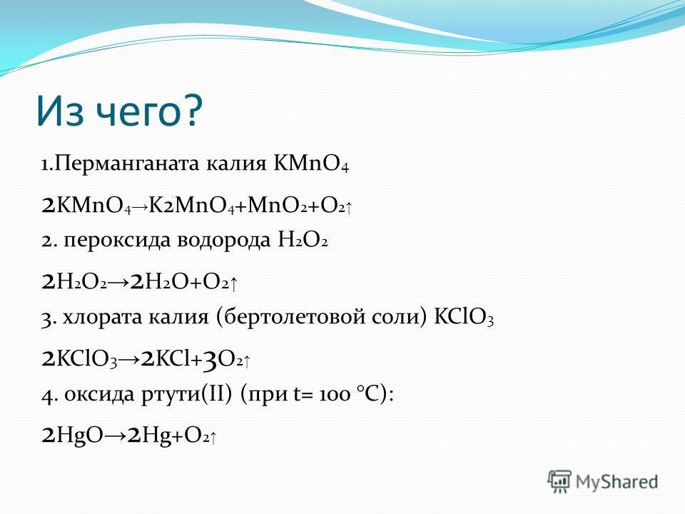 Из чего? 1. Перманганата калия KMnO 4 2 KMnO 4 K2MnO 4 +MnO 2 +O 2 2. пероксида водорода Н 2 О 2 2 H 2 O 2 2 H 2 O+O 2 3. хлората калия (бертолетовой соли) KClO 3 2 KClO 3 2 KCl+ 3 O 2 4. оксида ртути(II) (при t= 100 °C): 2 HgO 2 Hg+O 2