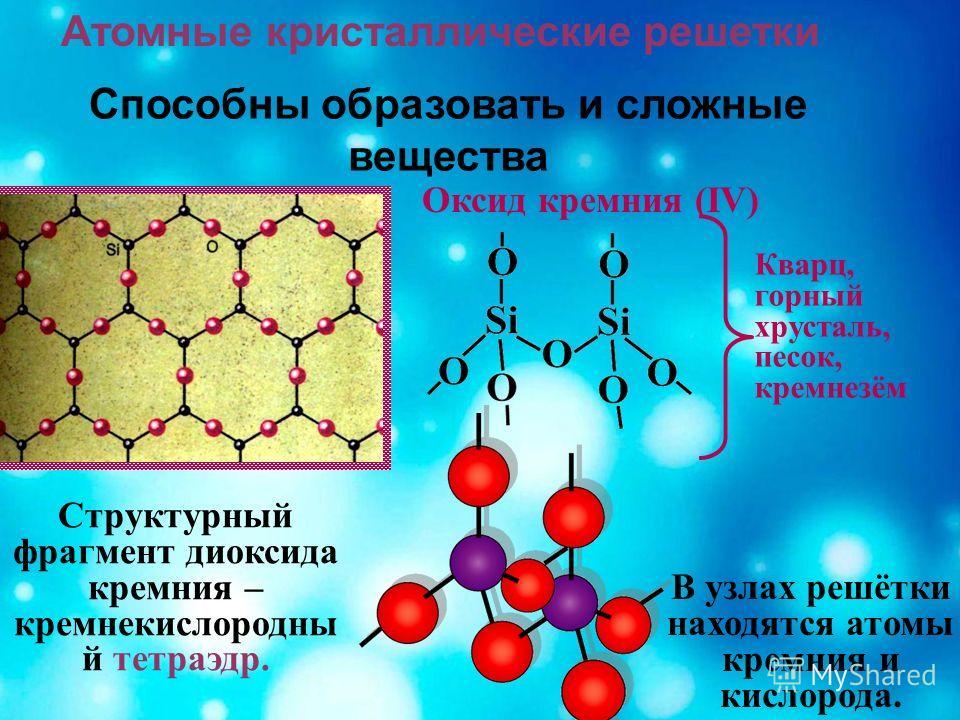 Атомные кристаллические решетки Способны образовать и сложные вещества Кварц, горный хрусталь, песок, кремнезём Оксид кремния (IV) В узлах решётки находятся атомы кремния и кислорода. Структурный фрагмент диоксида кремния – кремнекислородный й тетраэ