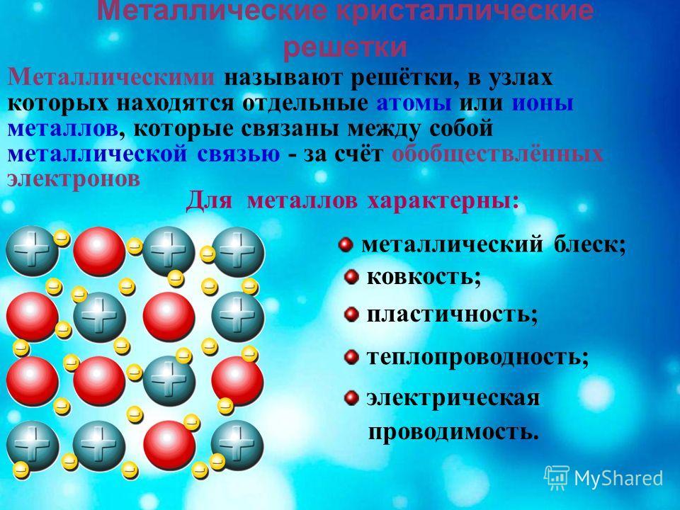 Металлические кристаллические решетки Металлическими называют решётки, в узлах которых находятся отдельные атомы или ионы металлов, которые связаны между собой металлической связью - за счёт обобществлённых электронов электрическая проводимость. тепл