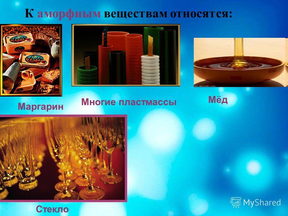 К аморфным веществам относятся: Маргарин Мёд Многие пластмассы Стекло