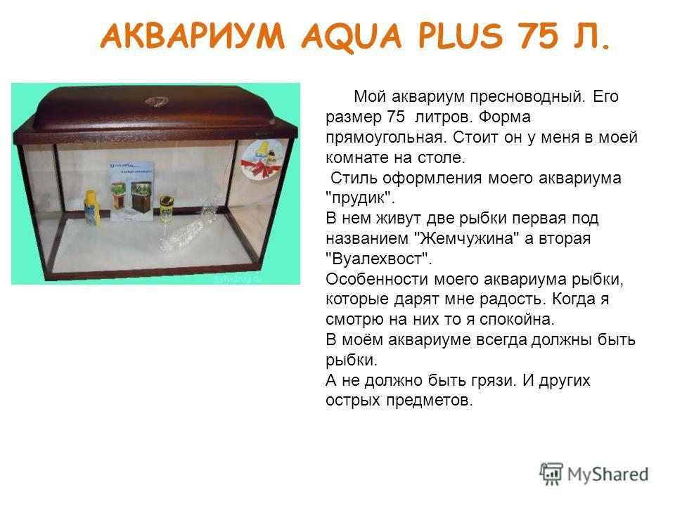АКВАРИУМ AQUA PLUS 75 Л. Мой аквариум пресноводный. Его размер 75 литров. Форма прямоугольная. Стоит он у меня в моей комнате на столе. Стиль оформления моего аквариума