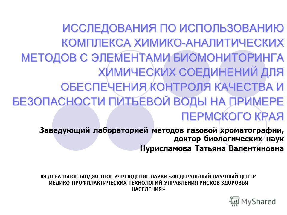 ИССЛЕДОВАНИЯ ПО ИСПОЛЬЗОВАНИЮ КОМПЛЕКСА ХИМИКО-АНАЛИТИЧЕСКИХ МЕТОДОВ С ЭЛЕМЕНТАМИ БИОМОНИТОРИНГА ХИМИЧЕСКИХ СОЕДИНЕНИЙ ДЛЯ ОБЕСПЕЧЕНИЯ КОНТРОЛЯ КАЧЕСТВА И БЕЗОПАСНОСТИ ПИТЬЕВОЙ ВОДЫ НА ПРИМЕРЕ ПЕРМСКОГО КРАЯ Заведующий лабораторией методов газовой хр