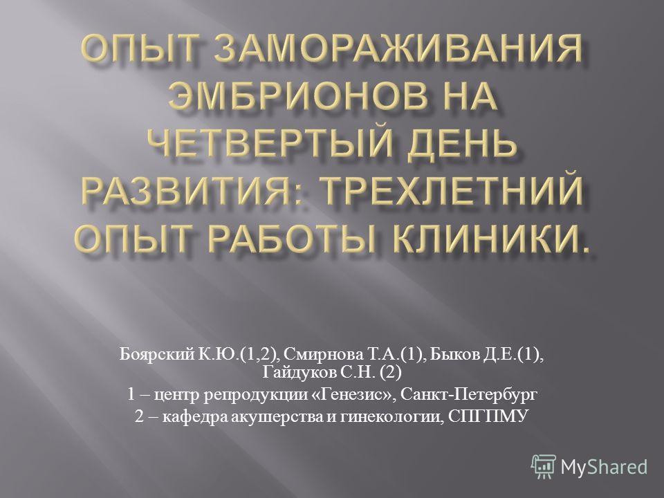 Боярский К. Ю.(1,2), Смирнова Т. А.(1), Быков Д. Е.(1), Гайдуков С. Н. (2) 1 – центр репродукции « Генезис », Санкт - Петербург 2 – кафедра акушерства и гинекологии, СПГПМУ