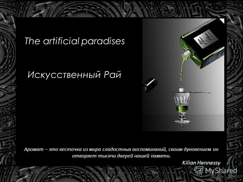 The artificial paradises Искусственный Рай Аромат – это весточка из мира сладостных воспоминаний, своим дуновением он отворяет тысячи дверей нашей памяти. Kilian Hennessy