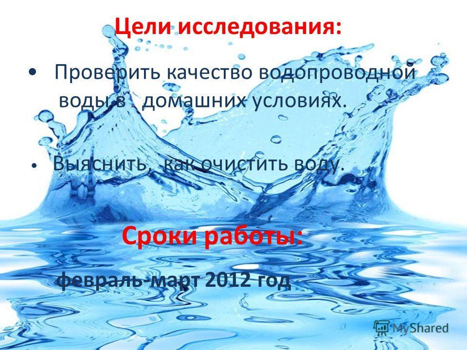 Цели исследования: Выяснить, как очистить воду. Проверить качество водопроводной воды в домашних условиях. Сроки работы: февраль-март 2012 год
