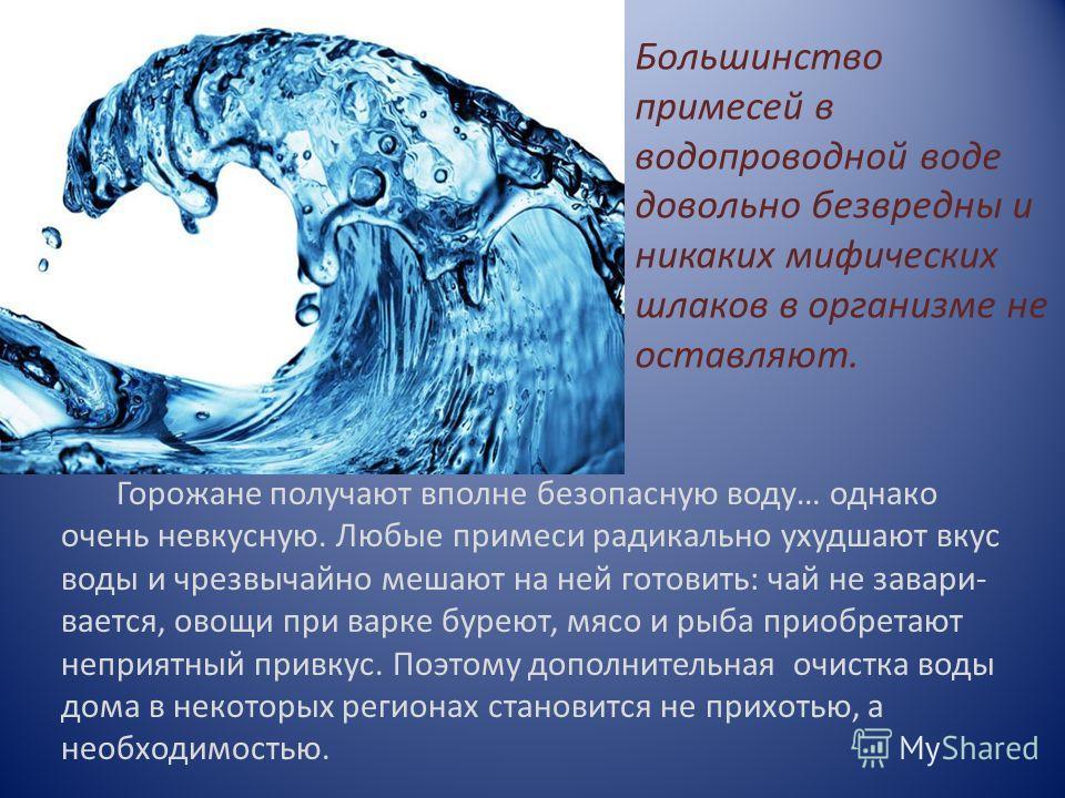 Большинство примесей в водопроводной воде довольно безвредны и никаких мифических шлаков в организме не оставляют. Горожане получают вполне безопасную воду… однако очень невкусную. Любые примеси радикально ухудшают вкус воды и чрезвычайно мешают на н