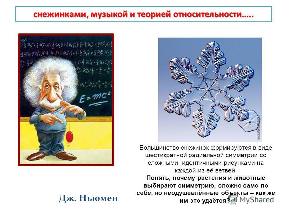 снежинками, музыкой и теорией относительности….. Дж. Ньюмен Большинство снежинок формируются в виде шестикратной радиальной симметрии со сложными, идентичными рисунками на каждой из её ветвей. Понять, почему растения и животные выбирают симметрию, сл