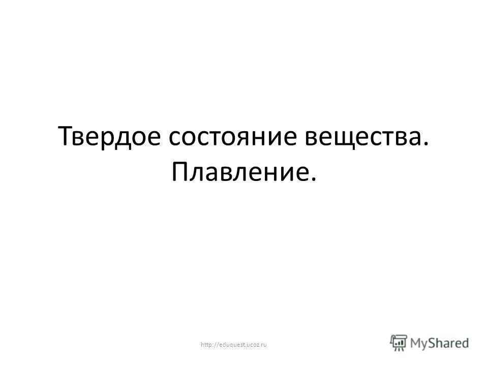 Твердое состояние вещества. Плавление. http://eduquest.ucoz.ru