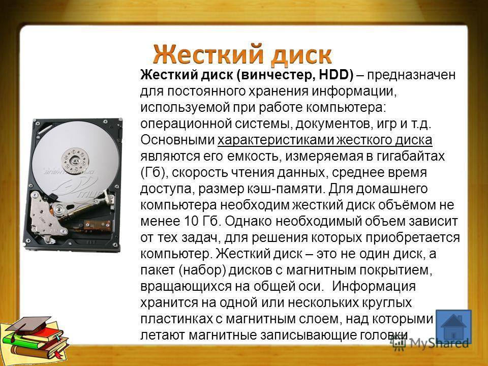 Жесткий диск (винчестер, HDD) – предназначен для постоянного хранения информации, используемой при работе компьютера: операционной системы, документов, игр и т.д. Основными характеристиками жесткого диска являются его емкость, измеряемая в гигабайтах
