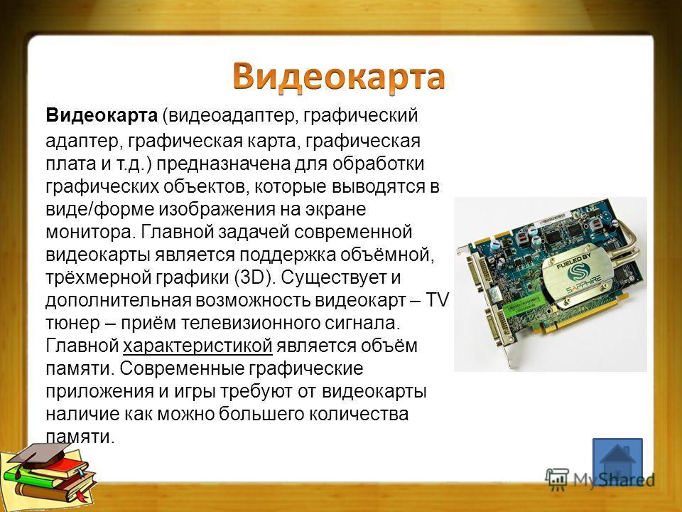 Видеокарта (видеоадаптер, графический адаптер, графическая карта, графическая плата и т.д.) предназначена для обработки графических объектов, которые выводятся в виде/форме изображения на экране монитора. Главной задачей современной видеокарты являет