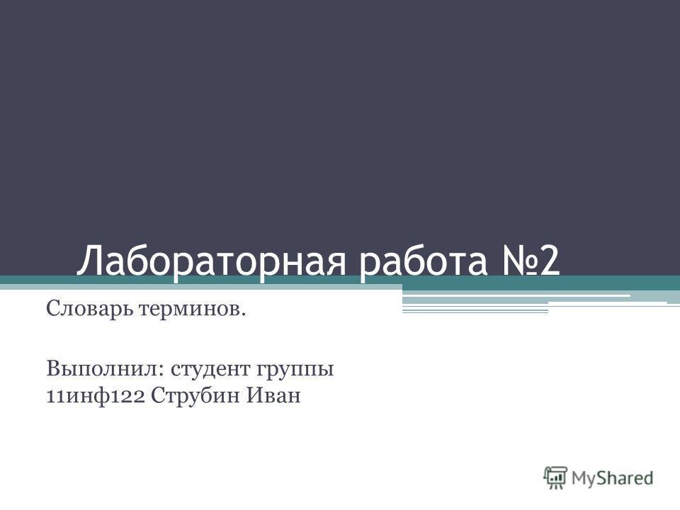 Лабораторная работа 2 Словарь терминов. Выполнил: студент группы 11 инф 122 Струбин Иван