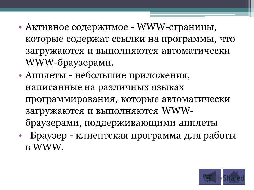 Активное содержимое - WWW-страницы, которые содержат ссылки на программы, что загружаются и выполняются автоматически WWW-браузерами. Апплеты - небольшие приложения, написанные на различных языках программирования, которые автоматически загружаются и