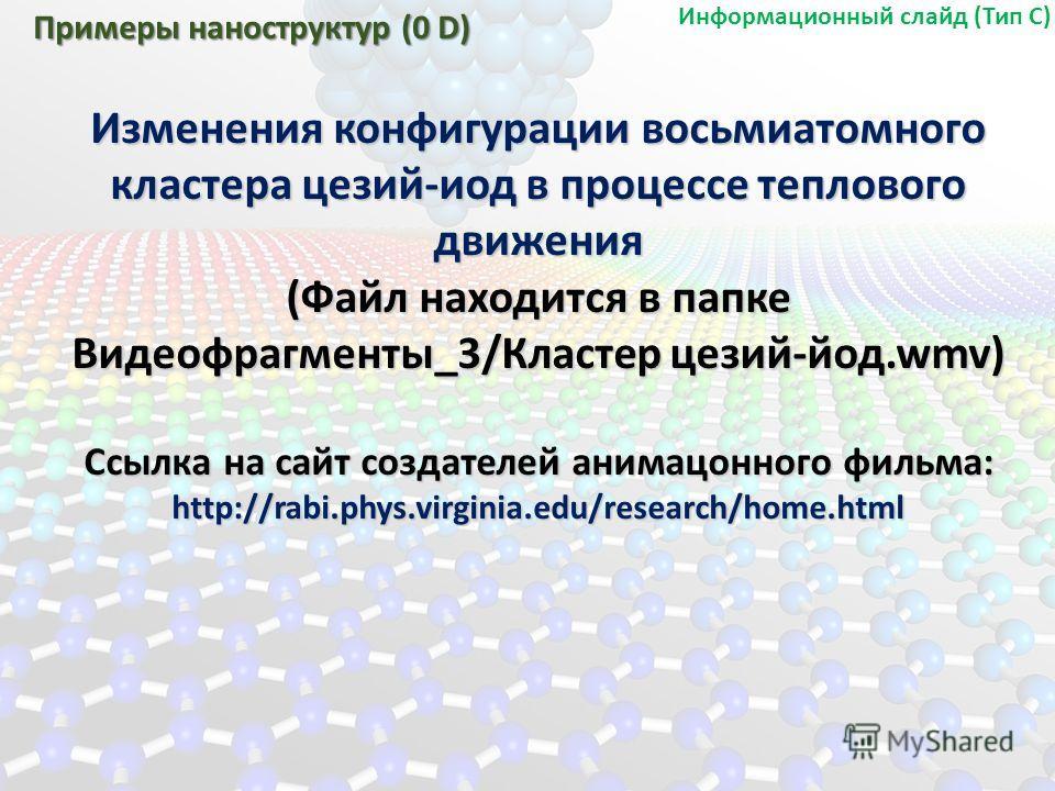 Изменения конфигурации восьмиатомного кластера цезий-иод в процессе теплового движения (Файл находится в папке Видеофрагменты_3/Кластер цезий-йод.wmv) Ссылка на сайт создателей анимационного фильма: http://rabi.phys.virginia.edu/research/home.html Пр