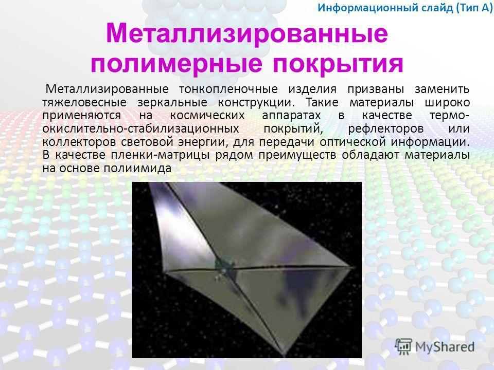Металлизированные полимерные покрытия Металлизированные тонкопленочные изделия призваны заменить тяжеловесные зеркальные конструкции. Такие материалы широко применяются на космических аппаратах в качестве термо- окислительно-стабилизационных покрытий