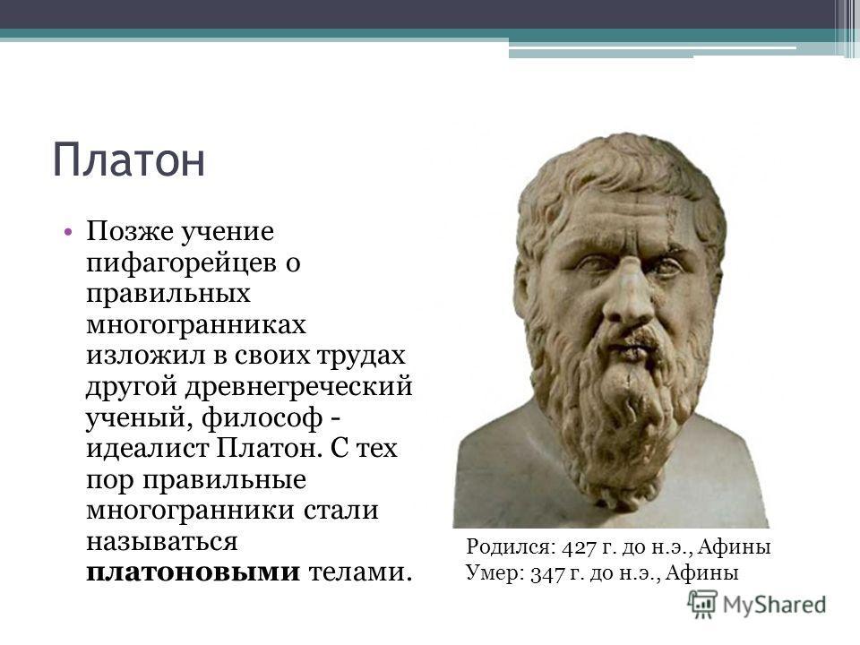 Платон Позже учение пифагорейцев о правильных многогранниках изложил в своих трудах другой древнегреческий ученый, философ - идеалист Платон. С тех пор правильные многогранники стали называться платоновыми телами. Родился: 427 г. до н.э., Афины Умер: