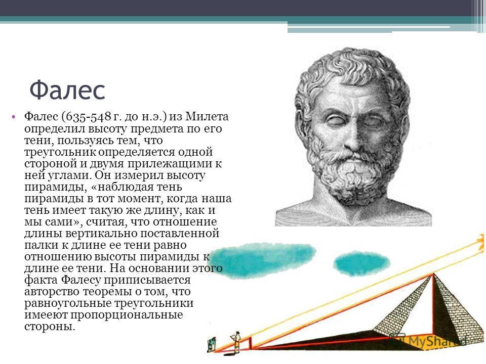 Фалес Фалес (635-548 г. до н.э.) из Милета определил высоту предмета по его тени, пользуясь тем, что треугольник определяется одной стороной и двумя прилежащими к ней углами. Он измерил высоту пирамиды, «наблюдая тень пирамиды в тот момент, когда наш