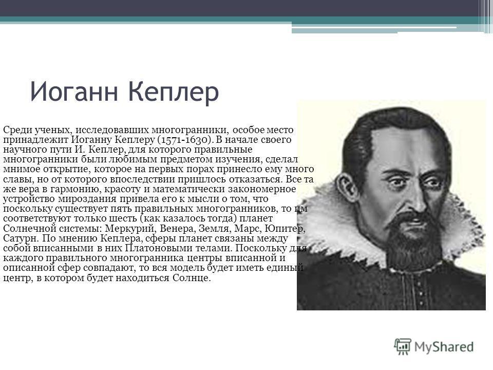 Иоганн Кеплер Среди ученых, исследовавших многогранники, особое место принадлежит Иоганну Кеплеру (1571-1630). В начале своего научного пути И. Кеплер, для которого правильные многогранники были любимым предметом изучения, сделал мнимое открытие, кот