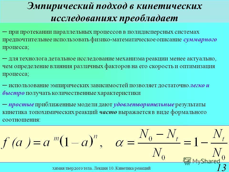 химия твердого тела. Лекция 10. Кинетика реакций 13 Эмпирический подход в кинетических исследованиях преобладает при протекании параллельных процессов в полидисперсных системах предпочтительнее использовать физико-математическое описание суммарного п