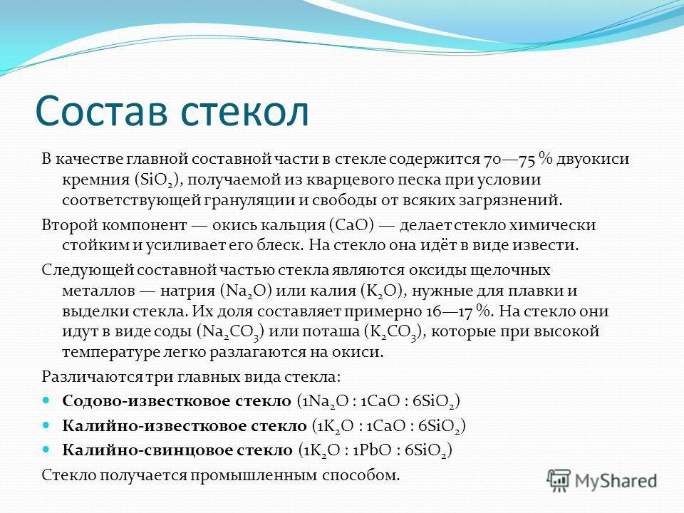 Состав стекол В качестве главной составной части в стекле содержится 7075 % двуокиси кремния (SiO 2 ), получаемой из кварцевого песка при условии соответствующей грануляции и свободы от всяких загрязнений. Второй компонент окись кальция (CaO) делает