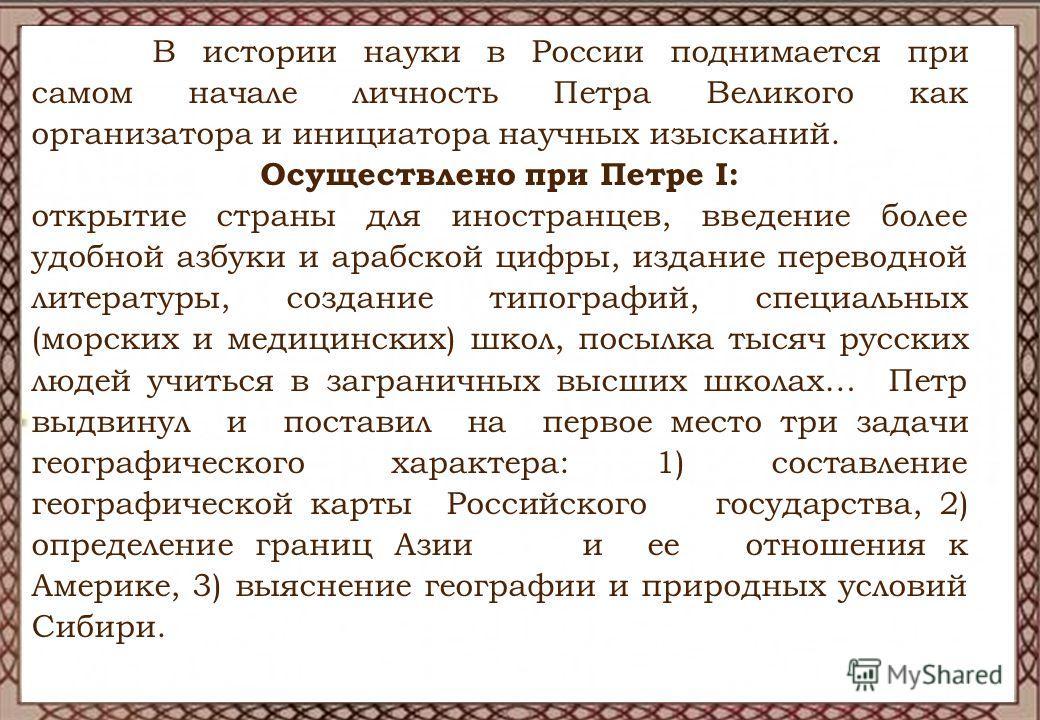 В истории науки в России поднимается при самом начале личность Петра Великого как организатора и инициатора научных изысканий. Осуществлено при Петре I: открытие страны для иностранцев, введение более удобной азбуки и арабской цифры, издание переводн