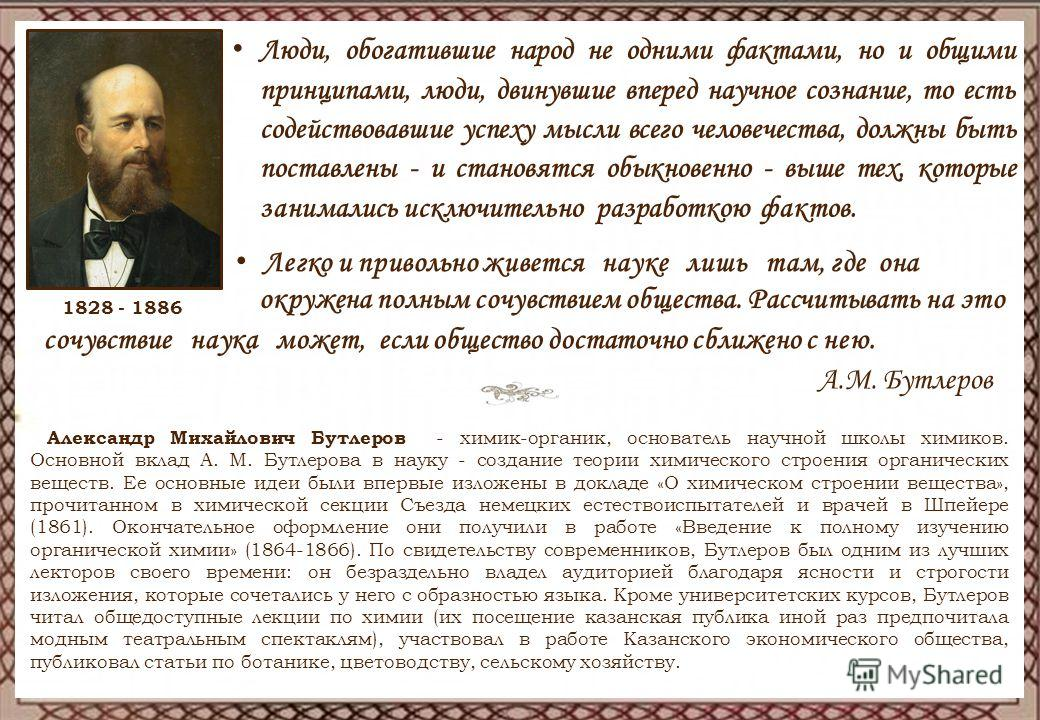 года 1828 - 1886 ) Александр Михайлович Бутлеров - химик-органик, основатель научной школы химиков. Основной вклад А. М. Бутлерова в науку - создание теории химического строения органических веществ. Ее основные идеи были впервые изложены в докладе «