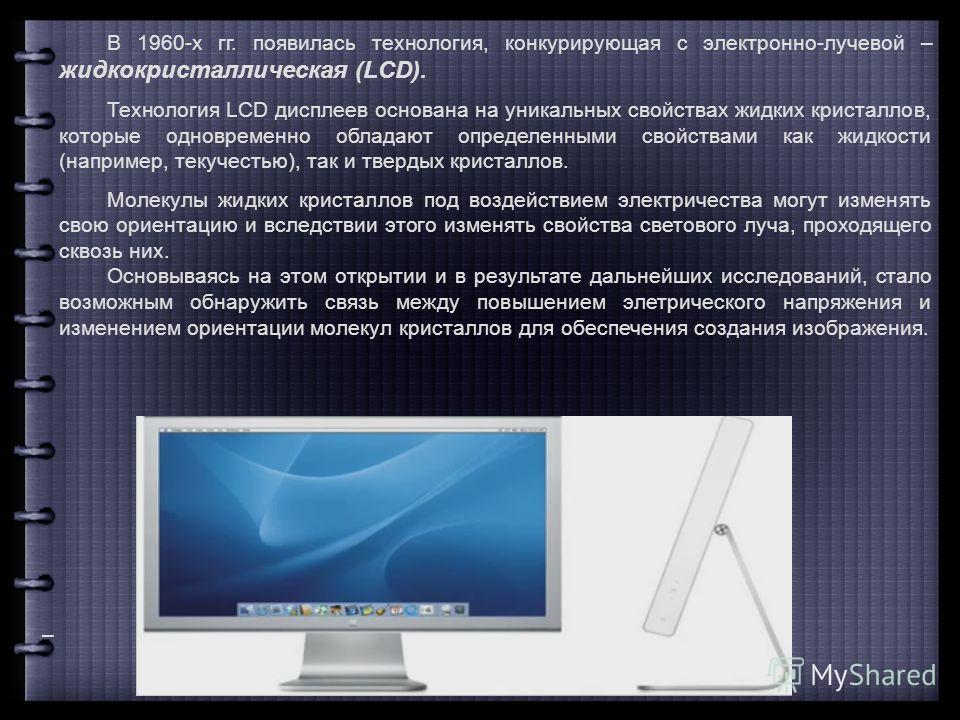 В 1960-х гг. появилась технология, конкурирующая с электронно-лучевой – жидкокристаллическая (LCD). Технология LCD дисплеев основана на уникальных свойствах жидких кристаллов, которые одновременно обладают определенными свойствами как жидкости (напри