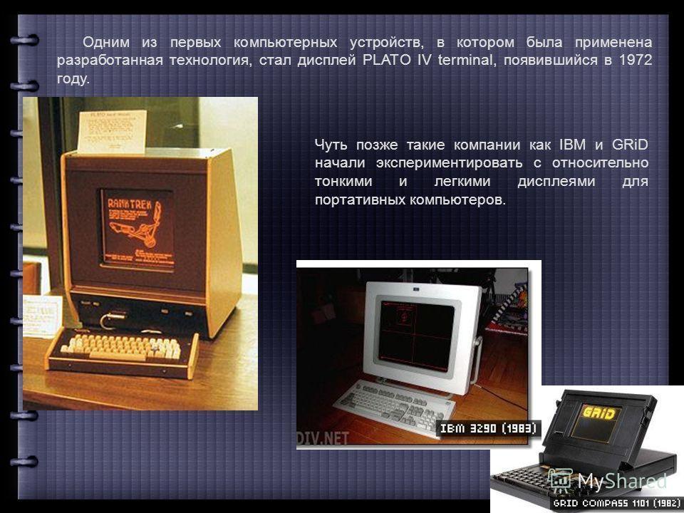 Одним из первых компьютерных устройств, в котором была применена разработанная технология, стал дисплей PLATO IV terminal, появившийся в 1972 году. Чуть позже такие компании как IBM и GRiD начали экспериментировать с относительно тонкими и легкими ди