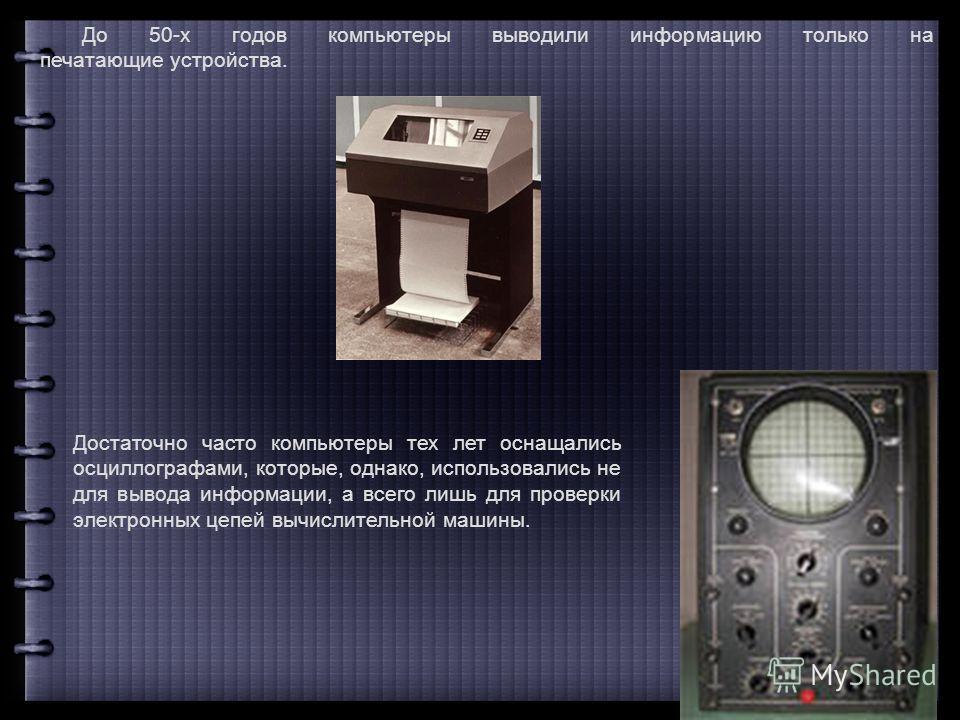 До 50-х годов компьютеры выводили информацию только на печатающие устройства. Достаточно часто компьютеры тех лет оснащались осциллографами, которые, однако, использовались не для вывода информации, а всего лишь для проверки электронных цепей вычисли