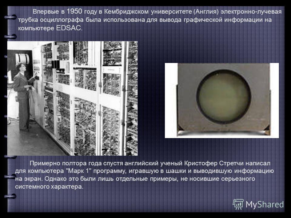 Впервые в 1950 году в Кембриджском университете (Англия) электронно-лучевая трубка осциллографа была использована для вывода графической информации на компьютере EDSAC. Примерно полтора года спустя английский ученый Кристофер Стретчи написал для комп