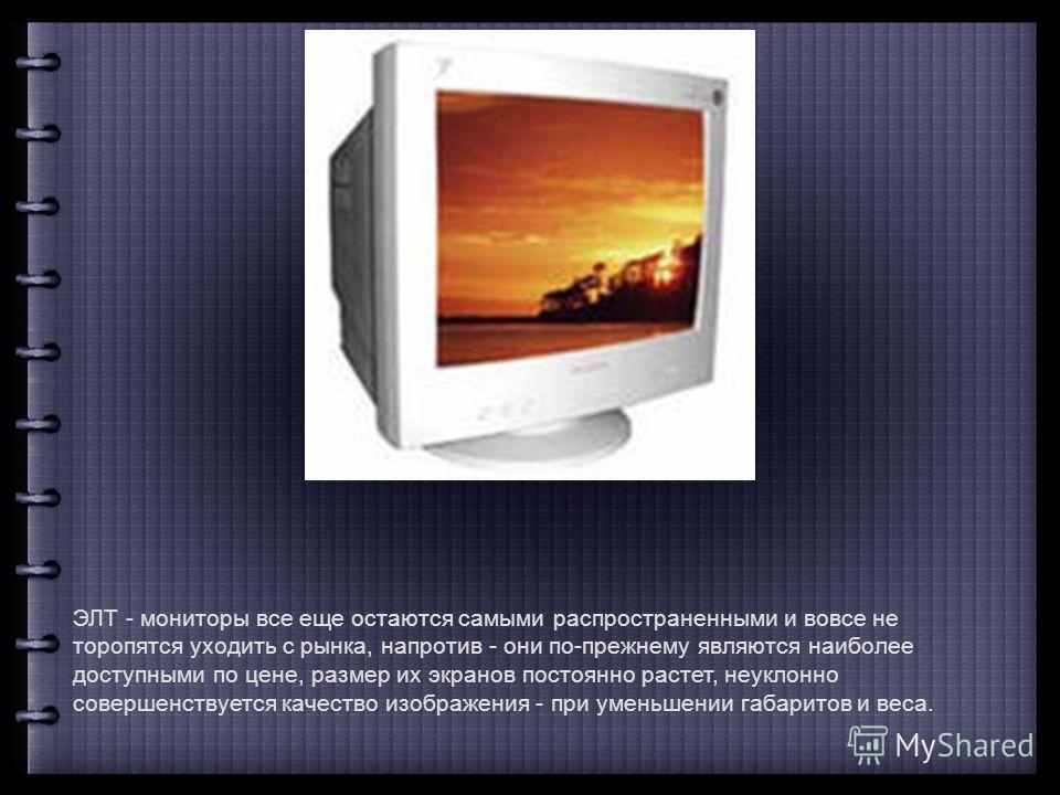 ЭЛТ - мониторы все еще остаются самыми распространенными и вовсе не торопятся уходить с рынка, напротив - они по-прежнему являются наиболее доступными по цене, размер их экранов постоянно растет, неуклонно совершенствуется качество изображения - при