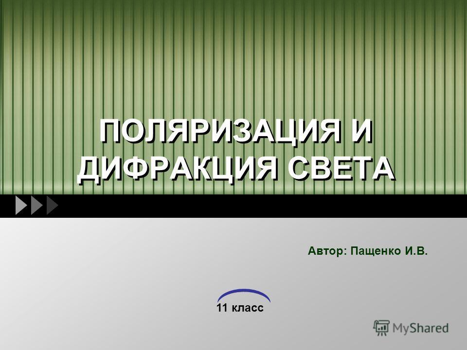 11 класс ПОЛЯРИЗАЦИЯ И ДИФРАКЦИЯ СВЕТА Автор: Пащенко И.В.