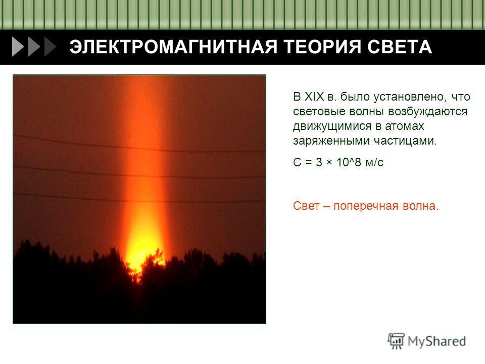 Пащенко И.В. ЭЛЕКТРОМАГНИТНАЯ ТЕОРИЯ СВЕТА В XIX в. было установлено, что световые волны возбуждаются движущимися в атомах заряженными частицами. С = 3 × 10^8 м/с Свет – поперечная волна.