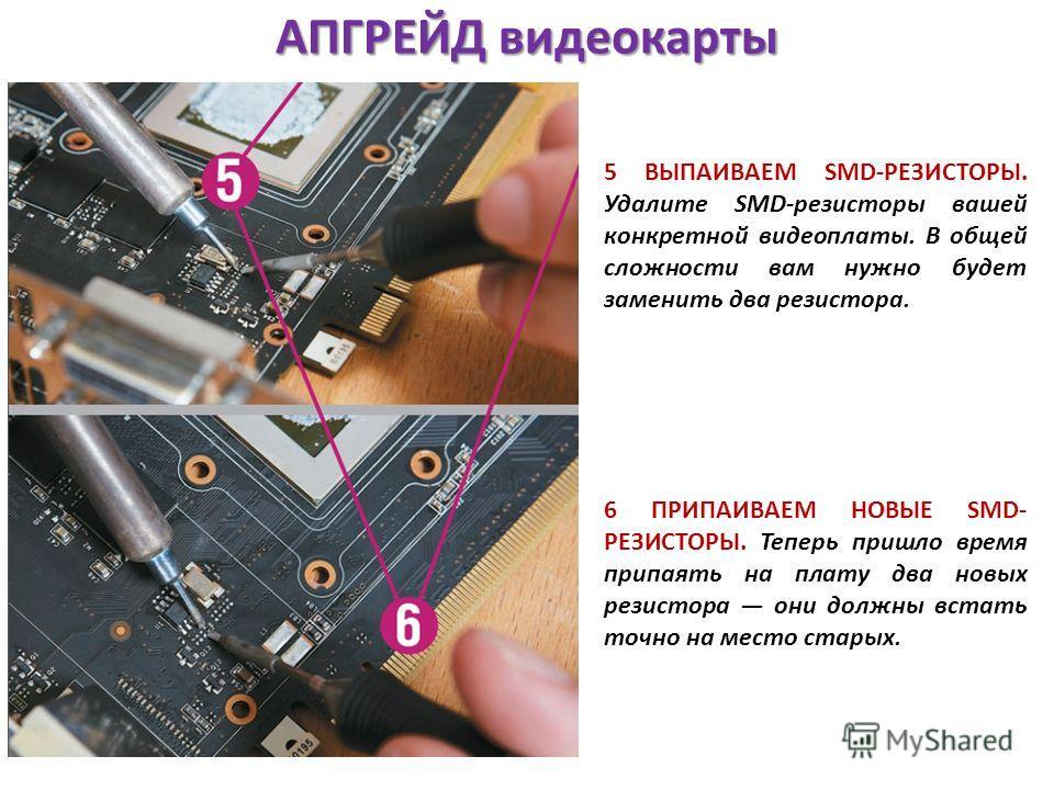 АПГРЕЙД видеокарты 5 ВЫПАИВАЕМ SMD-РЕЗИСТОРЫ. Удалите SMD-резисторы вашей конкретной видеоплаты. В общей сложности вам нужно будет заменить два резистора. 6 ПРИПАИВАЕМ НОВЫЕ SMD- РЕЗИСТОРЫ. Теперь пришло время припаять на плату два новых резистора он