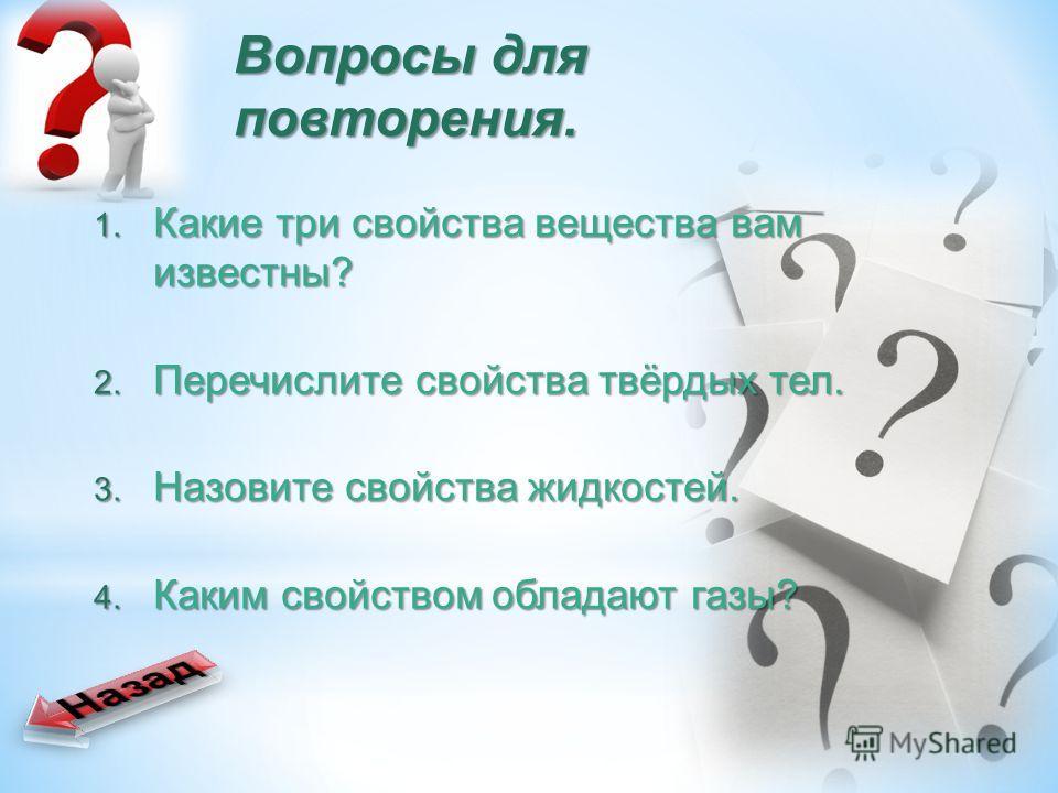 Вопросы для повторения. 1. Какие три свойства вещества вам известны? 2. Перечислите свойства твёрдых тел. 3. Назовите свойства жидкостей. 4. Каким свойством обладают газы?