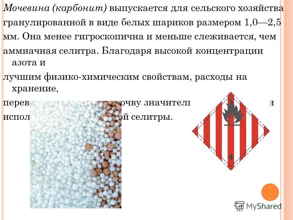Мочевина (карбонит) выпускается для сельского хозяйства гранулированной в виде белых шариков размером 1,02,5 мм. Она менее гигроскопична и меньше слеживается, чем аммиачная селитра. Благодаря высокой концентрации азота и лучшим физико-химическим свой