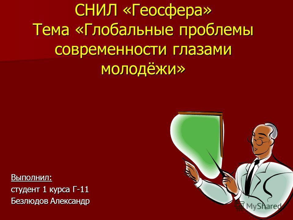 Выполнил: студент 1 курса Г-11 Безлюдов Александр CНИЛ «Геосфера» Тема «Глобальные проблемы современности глазами молодёжи»