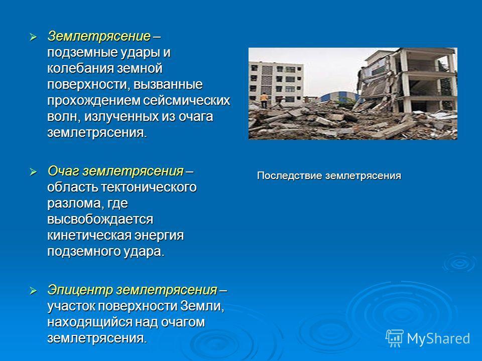 Землетрясение – подземные удары и колебания земной поверхности, вызванные прохождением сейсмических волн, излученных из очага землетрясения. Землетрясение – подземные удары и колебания земной поверхности, вызванные прохождением сейсмических волн, изл