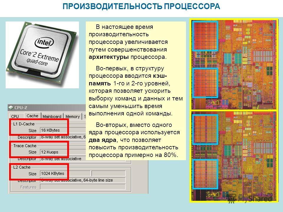 ПРОИЗВОДИТЕЛЬНОСТЬ ПРОЦЕССОРА В настоящее время производительность процессора увеличивается путем совершенствования архитектуры процессора. Во-первых, в структуру процессора вводится кэш- память 1-го и 2-го уровней, которая позволяет ускорить выборку