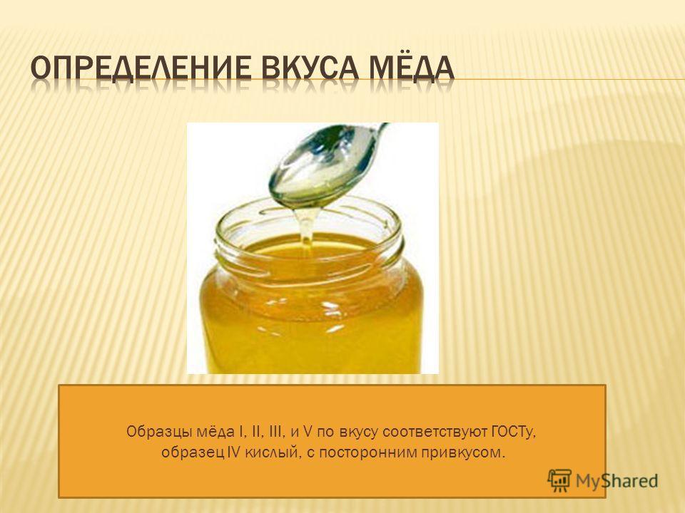 Образцы мёда Ι, ΙΙ, ΙΙΙ, и V по вкусу соответствуют ГОСТу, образец ΙV кислый, с посторонним привкусом.