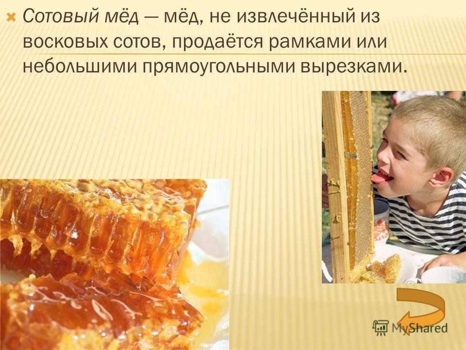 Сотовый мёд мёд, не извлечённый из восковых сотов, продаётся рамками или небольшими прямоугольными вырезками.