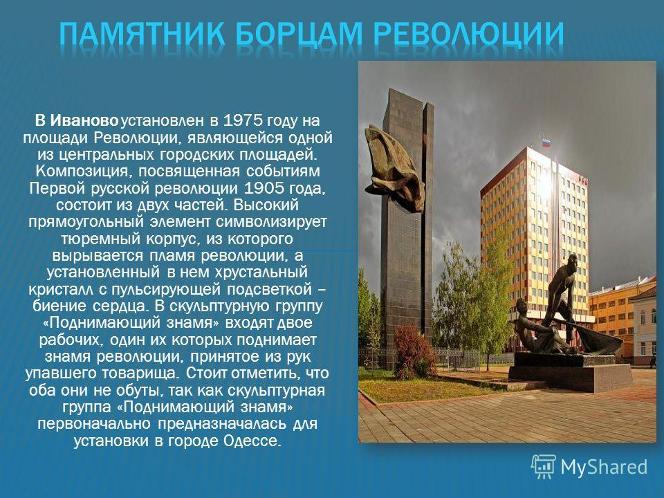 В Иваново установлен в 1975 году на площади Революции, являющейся одной из центральных городских площадей. Композиция, посвященная событиям Первой русской революции 1905 года, состоит из двух частей. Высокий прямоугольный элемент символизирует тюремн