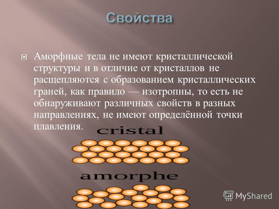 Аморфные тела не имеют кристаллической структуры и в отличие от кристаллов не расщепляются с образованием кристаллических граней, как правило изотропны, то есть не обнаруживают различных свойств в разных направлениях, не имеют определённой точки плав