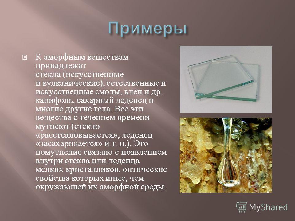 К аморфным веществам принадлежат стекла ( искусственные и вулканические ), естественные и искусственные смолы, клеи и др. канифоль, сахарный леденец и многие другие тела. Все эти вещества с течением времени мутнеют ( стекло « расстекловывается », лед