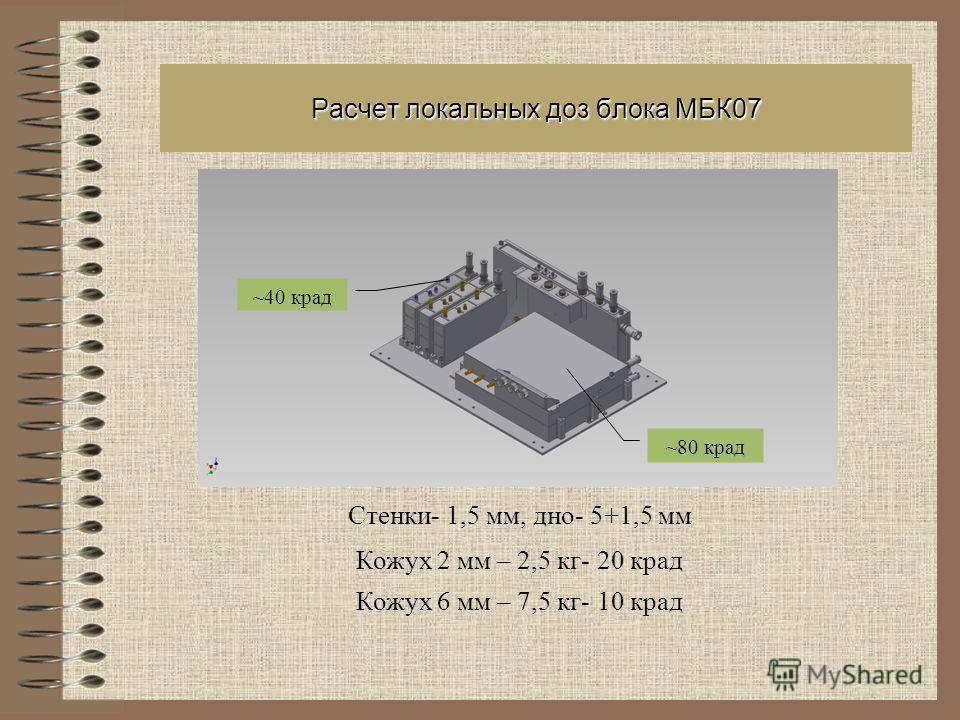 Расчет локальных доз блока МБК07 Стенки- 1,5 мм, дно- 5+1,5 мм Кожух 2 мм – 2,5 кг- 20 град Кожух 6 мм – 7,5 кг- 10 град ~80 град ~40 град