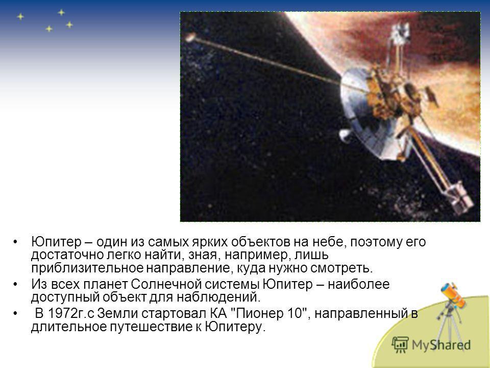 Юпитер – один из самых ярких объектов на небе, поэтому его достаточно легко найти, зная, например, лишь приблизительное направление, куда нужно смотреть. Из всех планет Солнечной системы Юпитер – наиболее доступный объект для наблюдений. В 1972 г.с З