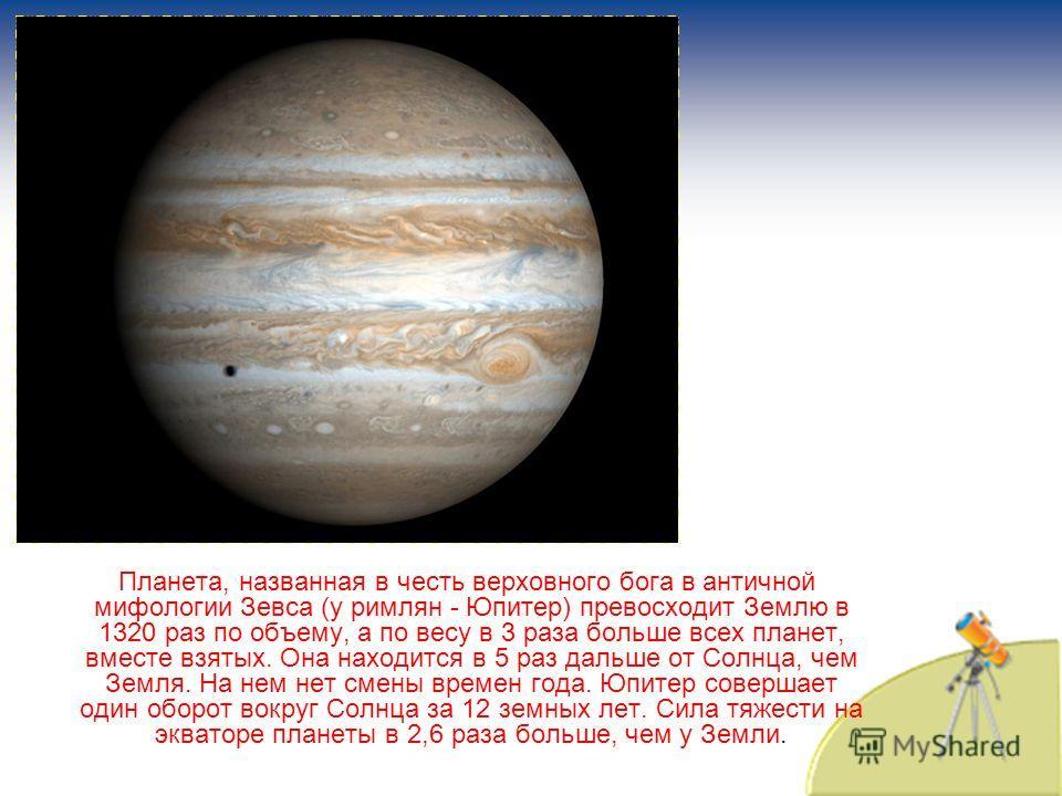 Планета, названная в честь верховного бога в античной мифологии Зевса (у римлян - Юпитер) превосходит Землю в 1320 раз по объему, а по весу в 3 раза больше всех планет, вместе взятых. Она находится в 5 раз дальше от Солнца, чем Земля. На нем нет смен