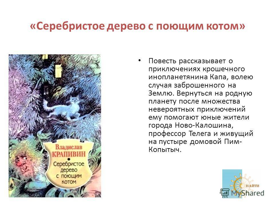 «Серебристое дерево с поющим котом» Повесть рассказывает о приключениях крошечного инопланетянина Капа, волею случая заброшенного на Землю. Вернуться на родную планету после множества невероятных приключений ему помогают юные жители города Ново-Калош