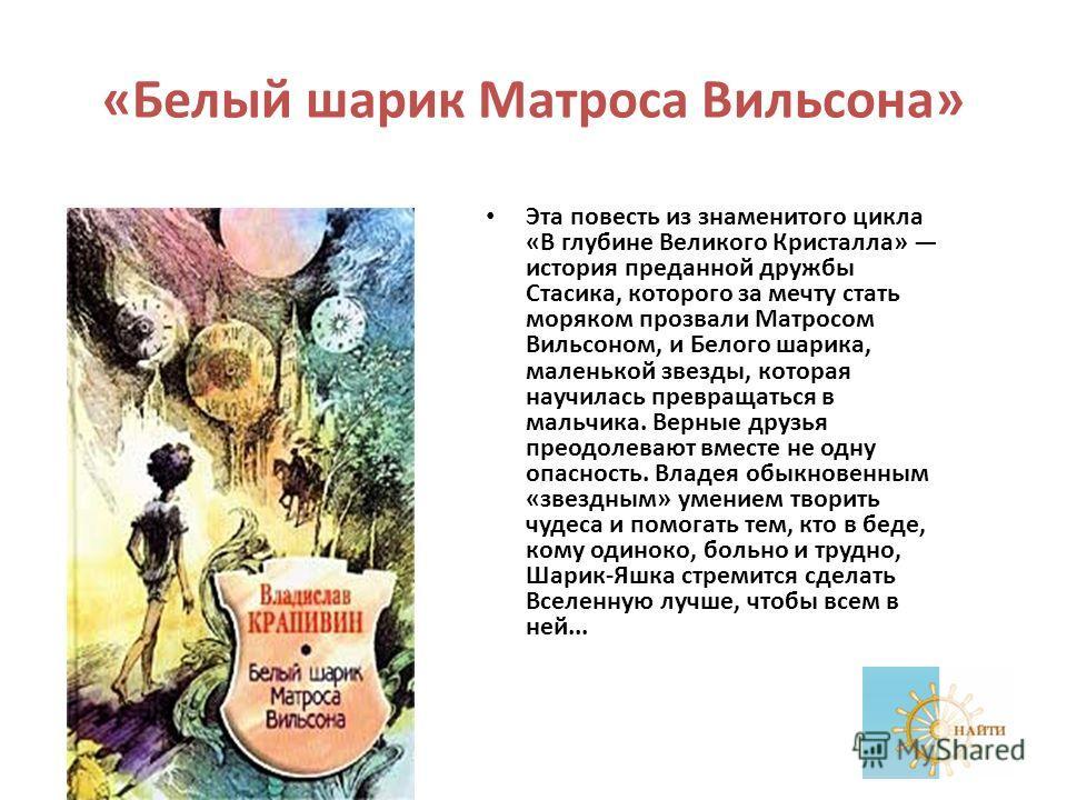 «Белый шарик Матроса Вильсона» Эта повесть из знаменитого цикла «В глубине Великого Кристалла» история преданной дружбы Стасика, которого за мечту стать моряком прозвали Матросом Вильсоном, и Белого шарика, маленькой звезды, которая научилась превращ