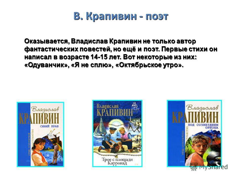 В. Крапивин - поэт Оказывается, Владислав Крапивин не только автор фантастических повестей, но ещё и поэт. Первые стихи он написал в возрасте 14-15 лет. Вот некоторые из них: «Одуванчик», «Я не сплю», «Октябрьское утро».